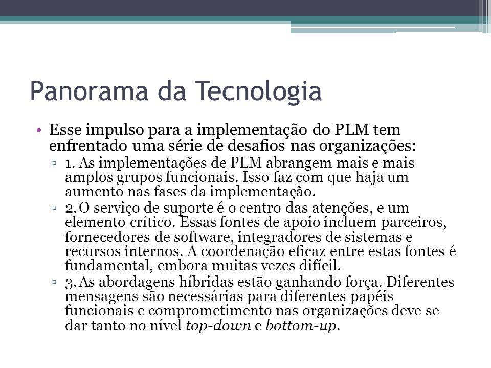 Panorama da Tecnologia Esse impulso para a implementação do PLM tem enfrentado uma série de desafios nas organizações: ▫1.As implementações de PLM abrangem mais e mais amplos grupos funcionais.