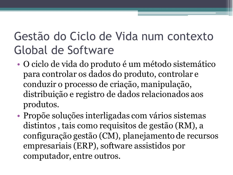 Gestão do Ciclo de Vida num contexto Global de Software O ciclo de vida do produto é um método sistemático para controlar os dados do produto, control