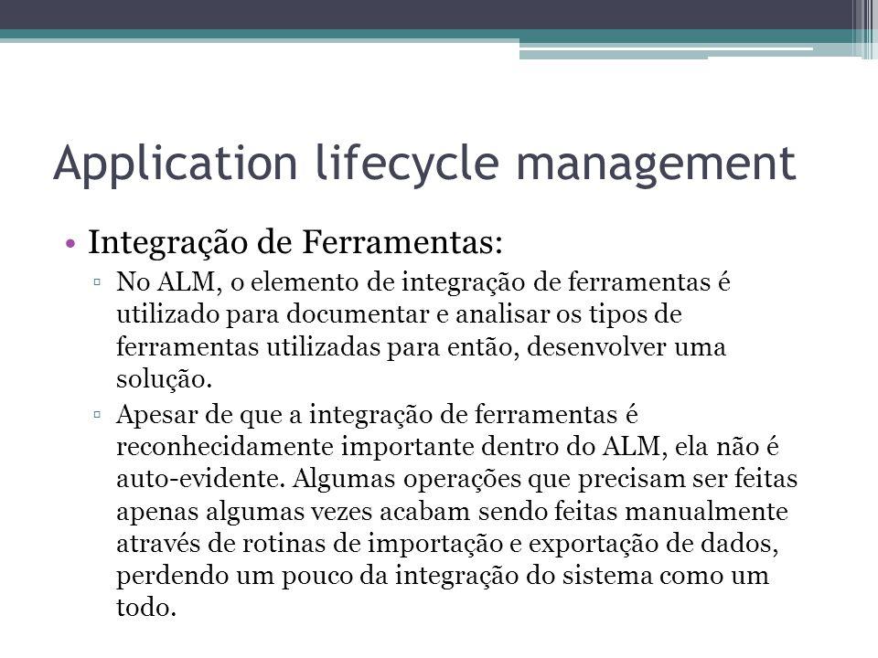 Application lifecycle management Integração de Ferramentas: ▫No ALM, o elemento de integração de ferramentas é utilizado para documentar e analisar os tipos de ferramentas utilizadas para então, desenvolver uma solução.