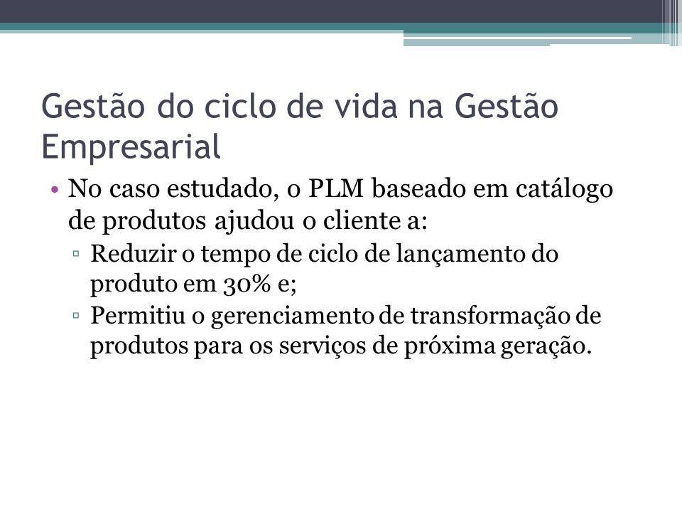 Gestão do ciclo de vida na Gestão Empresarial No caso estudado, o PLM baseado em catálogo de produtos ajudou o cliente a: ▫Reduzir o tempo de ciclo de