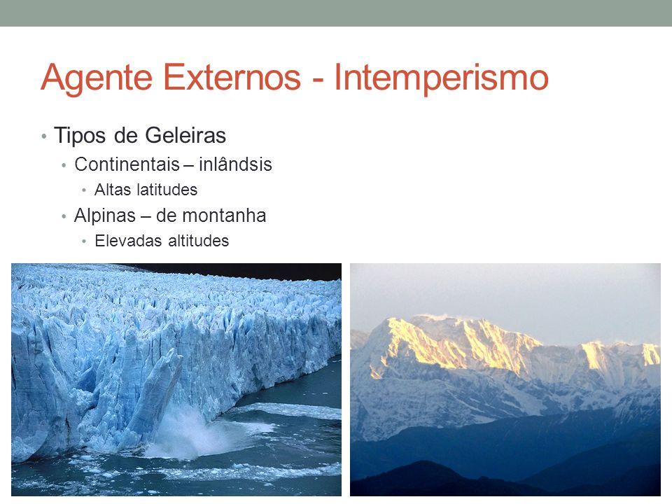 Agente Externos - Intemperismo Tipos de Geleiras Continentais – inlândsis Altas latitudes Alpinas – de montanha Elevadas altitudes