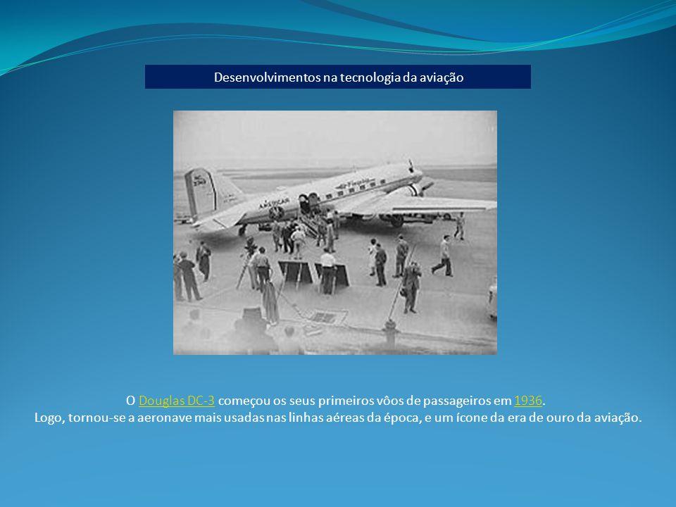 Desenvolvimentos na tecnologia da aviação O Douglas DC-3 começou os seus primeiros vôos de passageiros em 1936.Douglas DC-31936 Logo, tornou-se a aeronave mais usadas nas linhas aéreas da época, e um ícone da era de ouro da aviação.