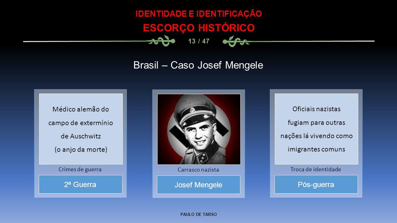 PAULO DE TARSO IDENTIDADE E IDENTIFICAÇÃO ESCORÇO HISTÓRICO 13 / 47 Brasil – Caso Josef Mengele Josef Mengele Carrasco nazista 2ª Guerra Crimes de gue