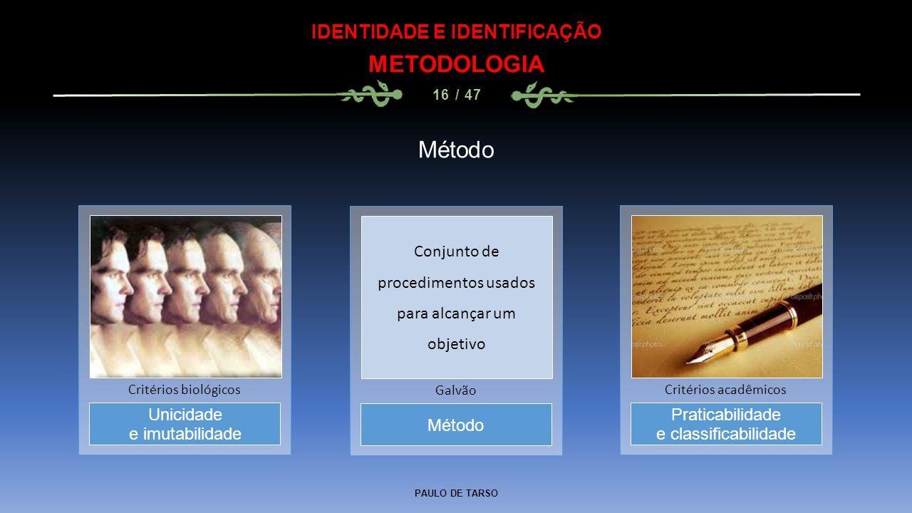 PAULO DE TARSO IDENTIDADE E IDENTIFICAÇÃO METODOLOGIA 16 / 47 Método Galvão Unicidade e imutabilidade Critérios biológicos Praticabilidade e classific