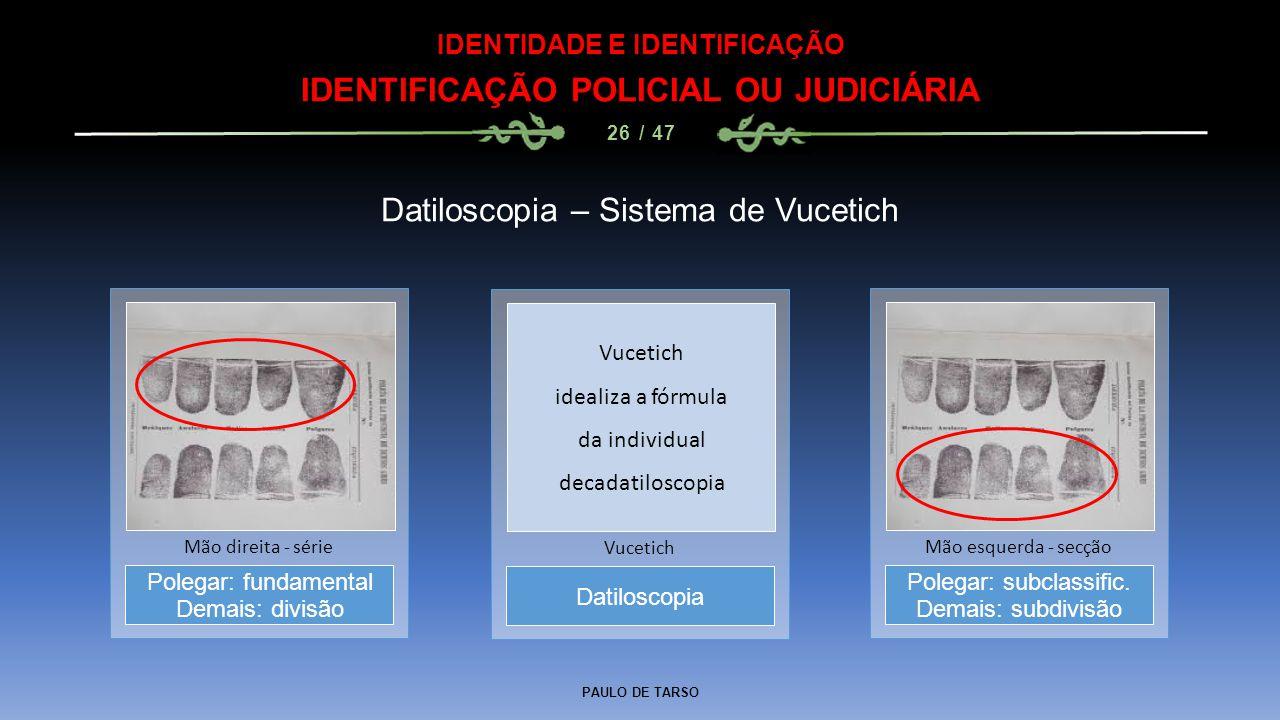 PAULO DE TARSO IDENTIDADE E IDENTIFICAÇÃO IDENTIFICAÇÃO POLICIAL OU JUDICIÁRIA 26 / 47 Datiloscopia – Sistema de Vucetich Datiloscopia Vucetich Polega