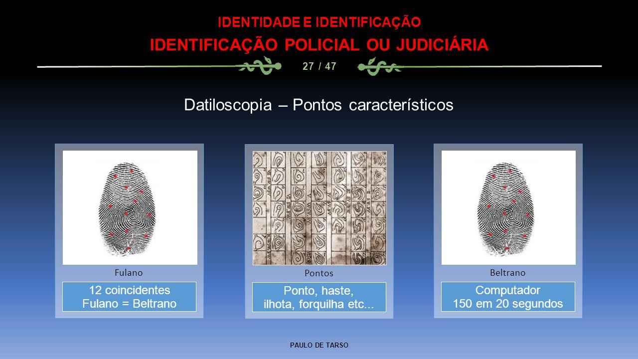 PAULO DE TARSO IDENTIDADE E IDENTIFICAÇÃO IDENTIFICAÇÃO POLICIAL OU JUDICIÁRIA 27 / 47 Datiloscopia – Pontos característicos Ponto, haste, ilhota, for