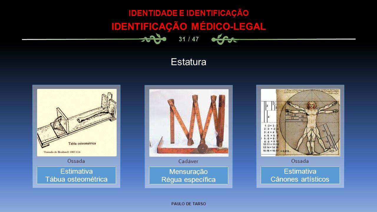 PAULO DE TARSO IDENTIDADE E IDENTIFICAÇÃO IDENTIFICAÇÃO MÉDICO-LEGAL 31 / 47 Estatura Mensuração Régua específica Cadáver Estimativa Tábua osteométric
