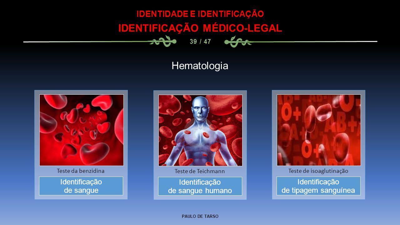 PAULO DE TARSO IDENTIDADE E IDENTIFICAÇÃO IDENTIFICAÇÃO MÉDICO-LEGAL 39 / 47 Hematologia Identificação de sangue humano Teste de Teichmann Identificaç
