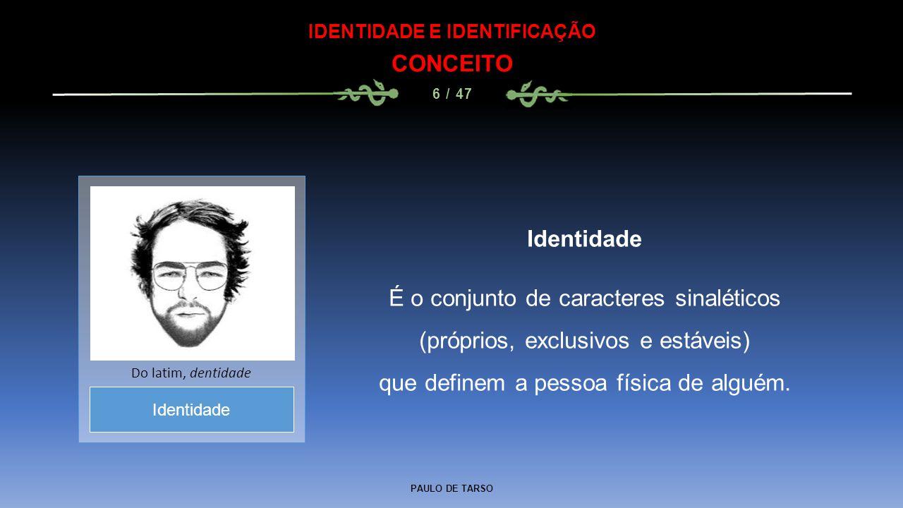PAULO DE TARSO IDENTIDADE E IDENTIFICAÇÃO CONCEITO 6 / 47 Identidade É o conjunto de caracteres sinaléticos (próprios, exclusivos e estáveis) que defi