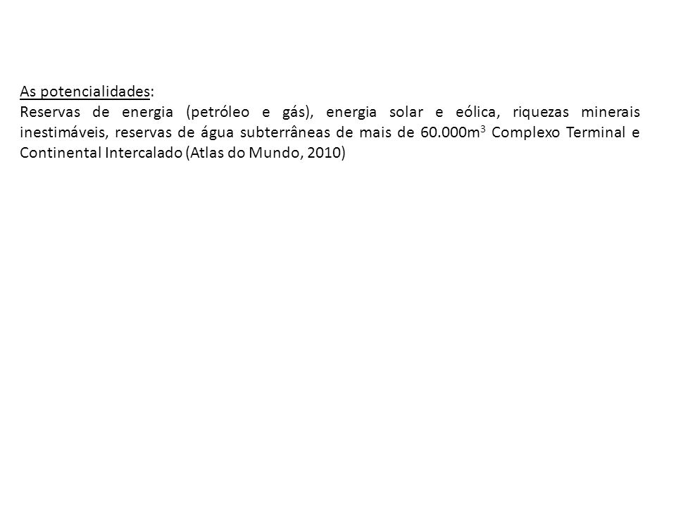 As potencialidades: Reservas de energia (petróleo e gás), energia solar e eólica, riquezas minerais inestimáveis, reservas de água subterrâneas de mais de 60.000m 3 Complexo Terminal e Continental Intercalado (Atlas do Mundo, 2010)
