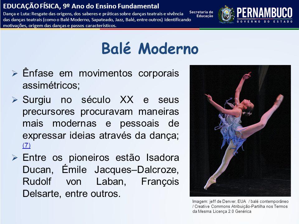Balé Moderno  Ênfase em movimentos corporais assimétricos;  Surgiu no século XX e seus precursores procuravam maneiras mais modernas e pessoais de e