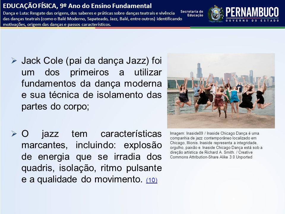  Jack Cole (pai da dança Jazz) foi um dos primeiros a utilizar fundamentos da dança moderna e sua técnica de isolamento das partes do corpo;  O jazz