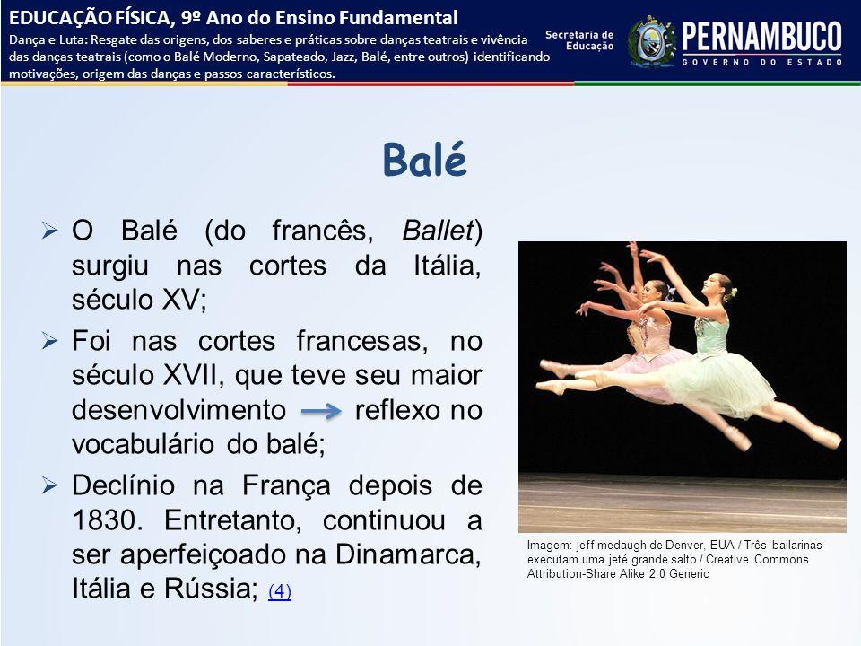 Balé  O Balé (do francês, Ballet) surgiu nas cortes da Itália, século XV;  Foi nas cortes francesas, no século XVII, que teve seu maior desenvolvime