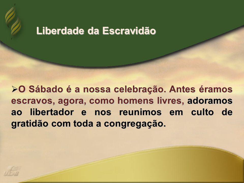  O Sábado é a nossa celebração. Antes éramos escravos, agora, como homens livres, adoramos ao libertador e nos reunimos em culto de gratidão com toda