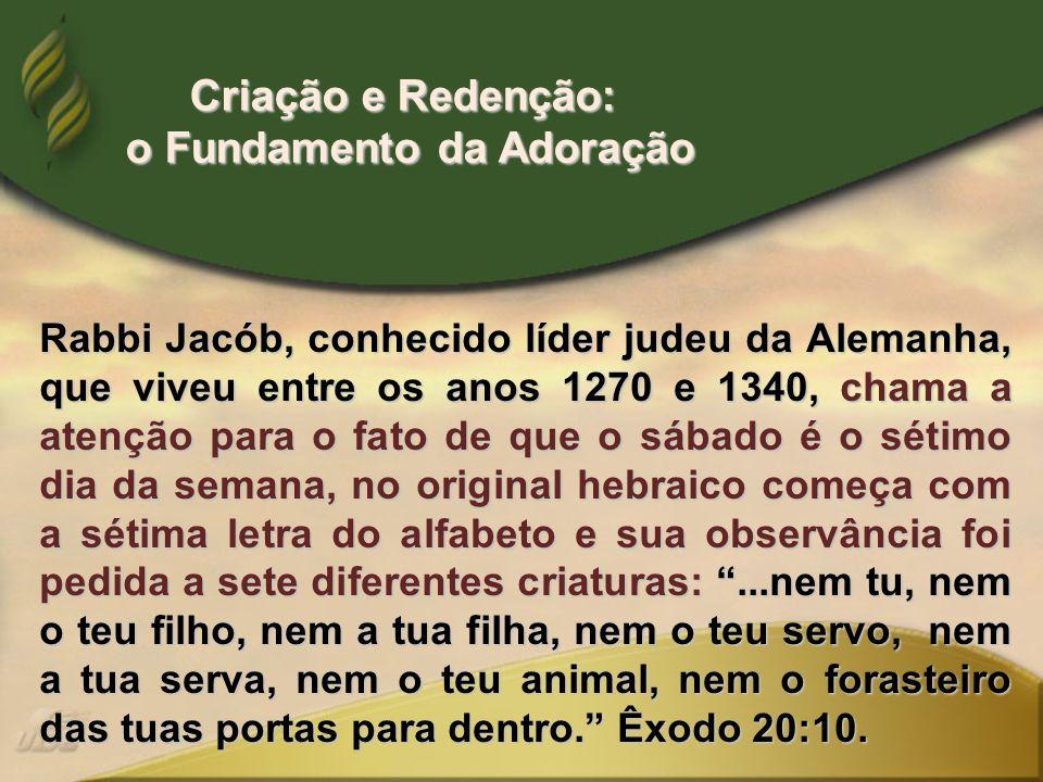 Rabbi Jacób, conhecido líder judeu da Alemanha, que viveu entre os anos 1270 e 1340, chama a atenção para o fato de que o sábado é o sétimo dia da semana, no original hebraico começa com a sétima letra do alfabeto e sua observância foi pedida a sete diferentes criaturas: ...nem tu, nem o teu filho, nem a tua filha, nem o teu servo, nem a tua serva, nem o teu animal, nem o forasteiro das tuas portas para dentro. Êxodo 20:10.