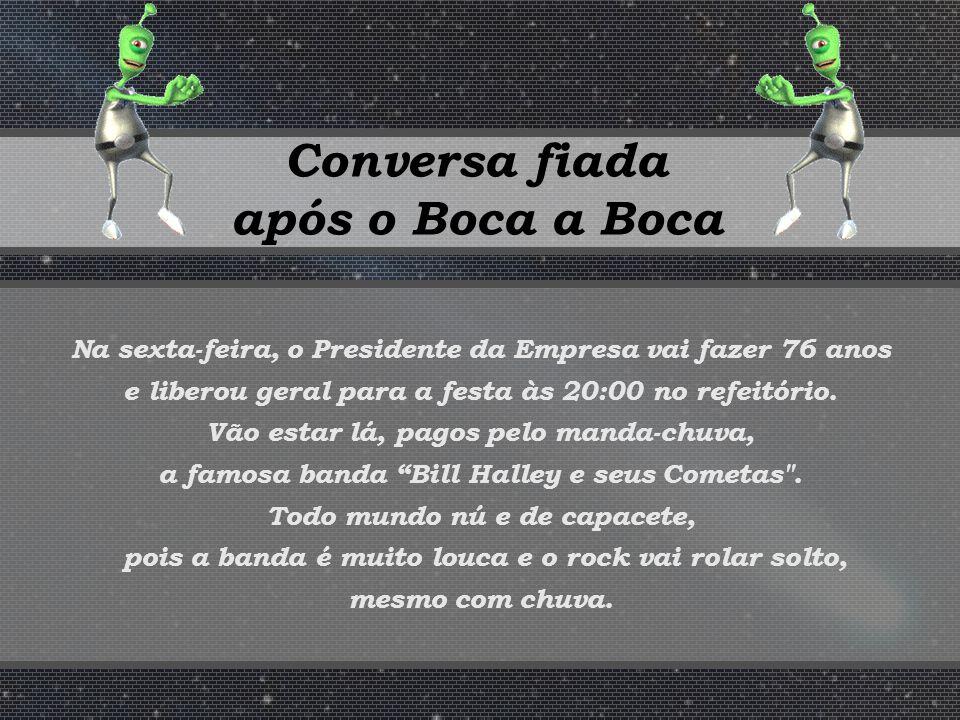 Conversa fiada após o Boca a Boca Na sexta-feira, o Presidente da Empresa vai fazer 76 anos e liberou geral para a festa às 20:00 no refeitório.