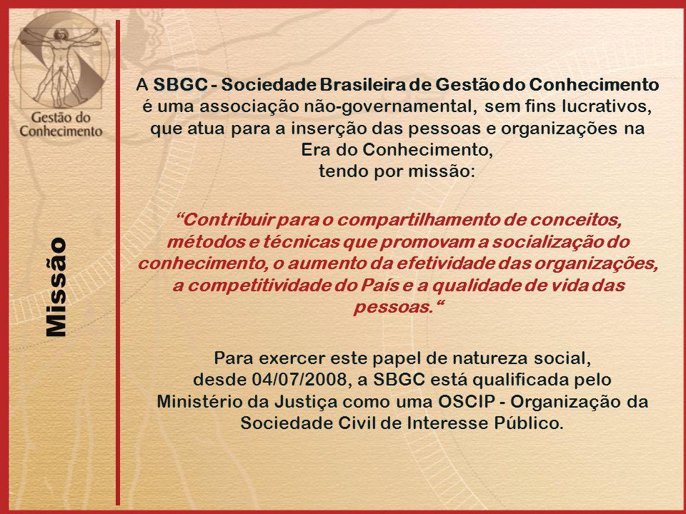SBGC A SBGC - Sociedade Brasileira de Gestão do Conhecimento é uma associação não-governamental, sem fins lucrativos, que atua para a inserção das pessoas e organizações na Era do Conhecimento, tendo por missão: Missão Contribuir para o compartilhamento de conceitos, métodos e técnicas que promovam a socialização do conhecimento, o aumento da efetividade das organizações, a competitividade do País e a qualidade de vida das pessoas. Para exercer este papel de natureza social, desde 04/07/2008, a SBGC está qualificada pelo Ministério da Justiça como uma OSCIP - Organização da Sociedade Civil de Interesse Público.