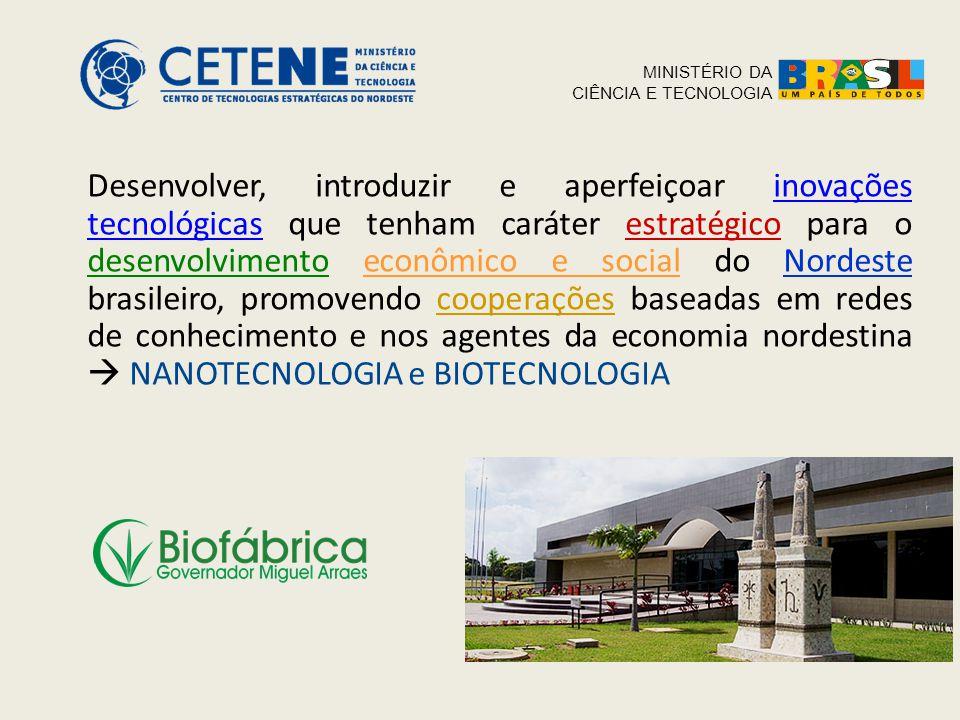Desenvolver, introduzir e aperfeiçoar inovações tecnológicas que tenham caráter estratégico para o desenvolvimento econômico e social do Nordeste brasileiro, promovendo cooperações baseadas em redes de conhecimento e nos agentes da economia nordestina  NANOTECNOLOGIA e BIOTECNOLOGIA MINISTÉRIO DA CIÊNCIA E TECNOLOGIA