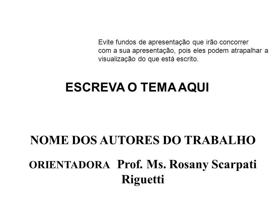NOME DOS AUTORES DO TRABALHO ORIENTADORA Prof. Ms. Rosany Scarpati Riguetti ESCREVA O TEMA AQUI Evite fundos de apresentação que irão concorrer com a