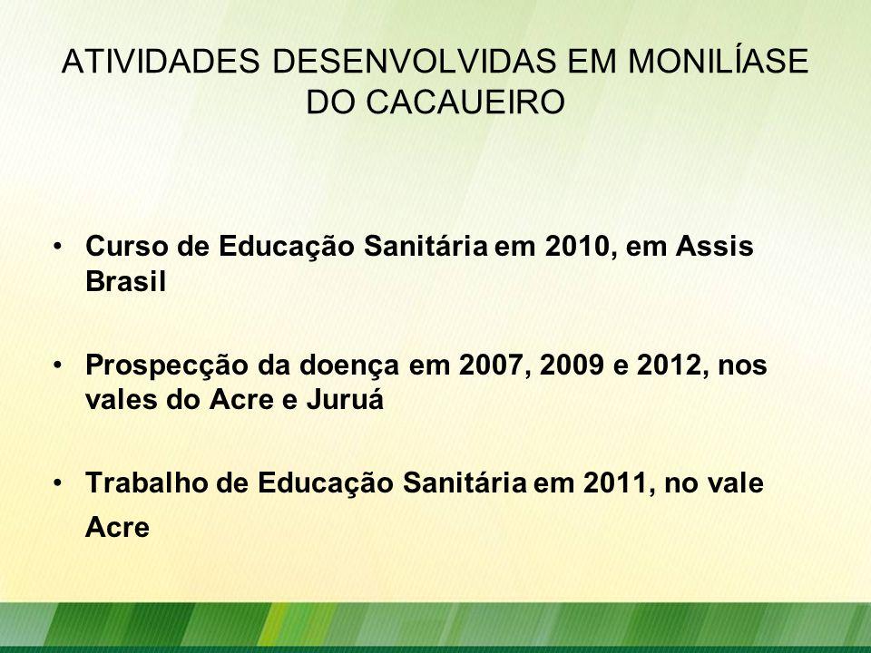 ATIVIDADES DESENVOLVIDAS EM MONILÍASE DO CACAUEIRO Curso de Educação Sanitária em 2010, em Assis Brasil Prospecção da doença em 2007, 2009 e 2012, nos vales do Acre e Juruá Trabalho de Educação Sanitária em 2011, no vale Acre