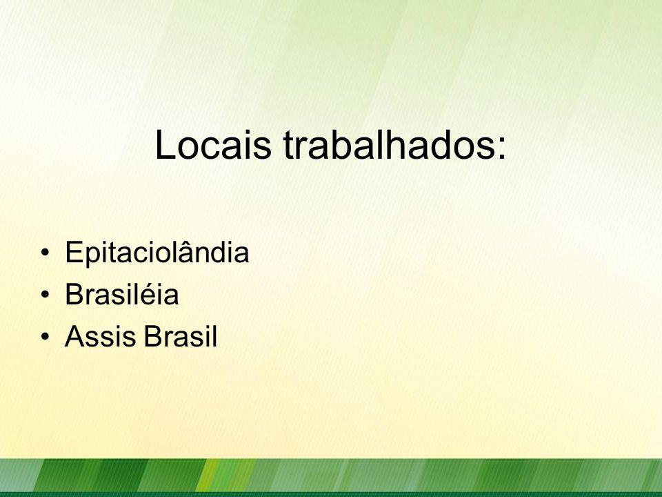 Locais trabalhados: Epitaciolândia Brasiléia Assis Brasil