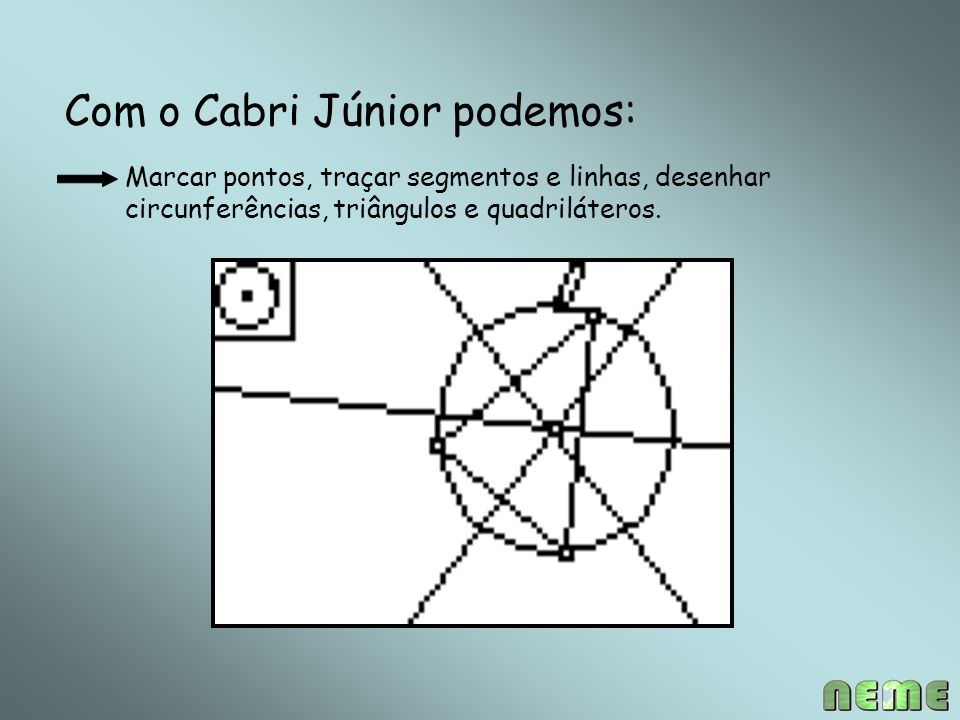 Com o Cabri Júnior podemos: Marcar pontos, traçar segmentos e linhas, desenhar circunferências, triângulos e quadriláteros.