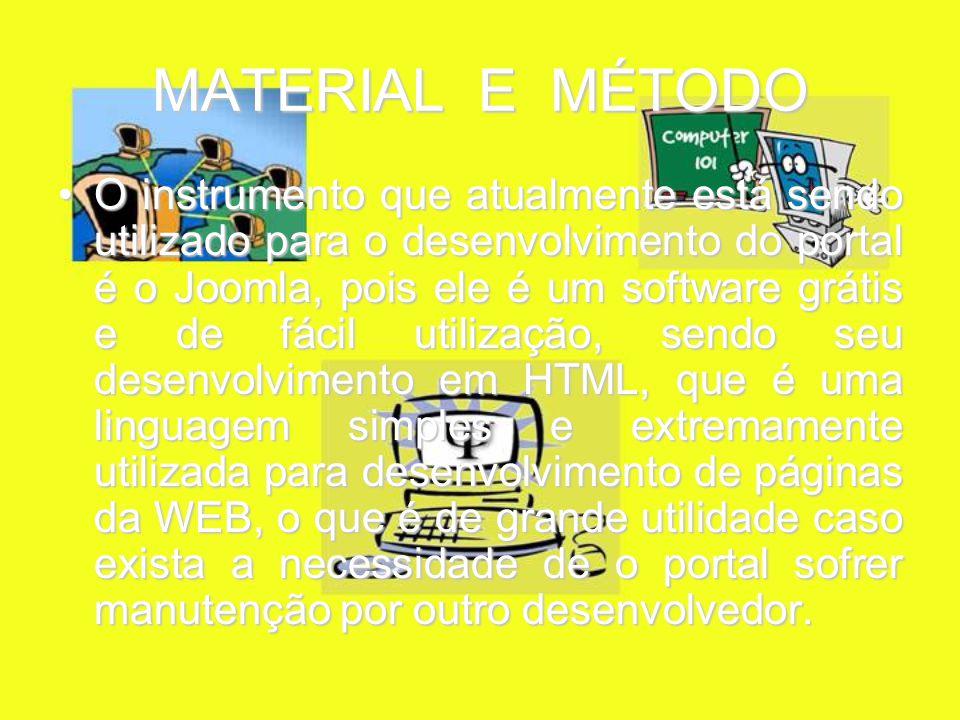 MATERIAL E MÉTODO O instrumento que atualmente está sendo utilizado para o desenvolvimento do portal é o Joomla, pois ele é um software grátis e de fácil utilização, sendo seu desenvolvimento em HTML, que é uma linguagem simples e extremamente utilizada para desenvolvimento de páginas da WEB, o que é de grande utilidade caso exista a necessidade de o portal sofrer manutenção por outro desenvolvedor.O instrumento que atualmente está sendo utilizado para o desenvolvimento do portal é o Joomla, pois ele é um software grátis e de fácil utilização, sendo seu desenvolvimento em HTML, que é uma linguagem simples e extremamente utilizada para desenvolvimento de páginas da WEB, o que é de grande utilidade caso exista a necessidade de o portal sofrer manutenção por outro desenvolvedor.