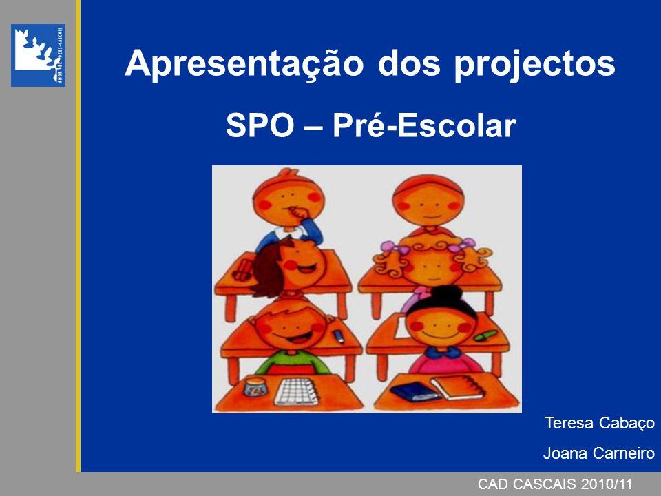 CAD CASCAIS 2006/07 Apresentação dos projectos SPO – Pré-Escolar CAD CASCAIS 2010/11 Teresa Cabaço Joana Carneiro