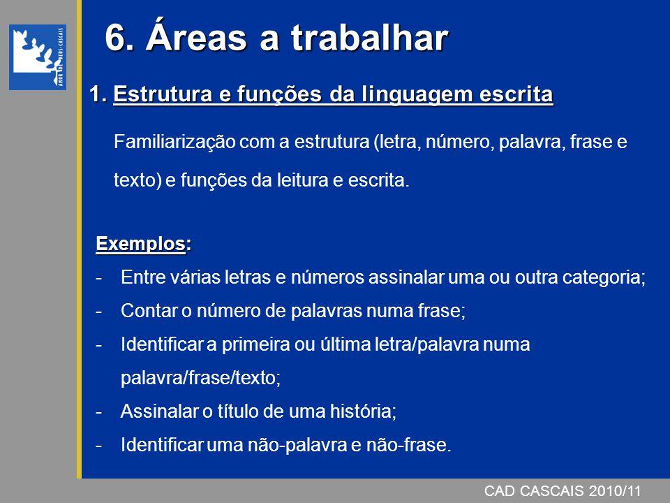 CAD CASCAIS 2006/07 6. Áreas a trabalhar CAD CASCAIS 2010/11 1. Estrutura e funções da linguagem escrita Familiarização com a estrutura (letra, número