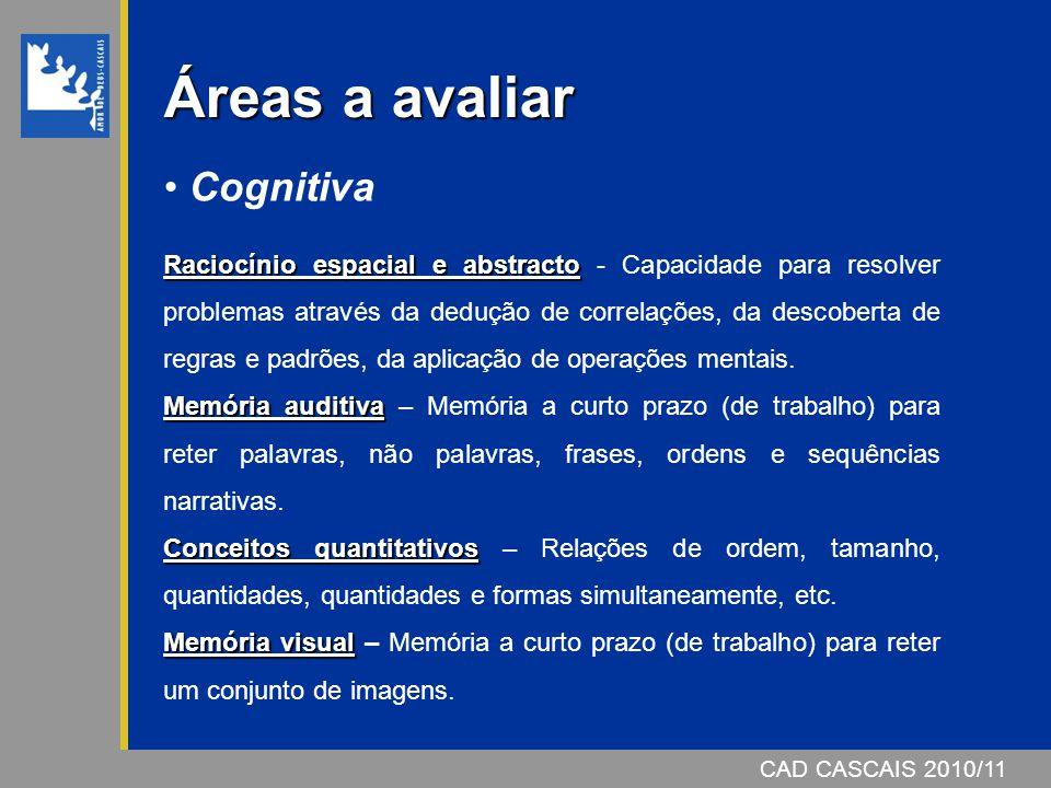 CAD CASCAIS 2006/07 Áreas a avaliar Cognitiva Raciocínio espacial e abstracto Raciocínio espacial e abstracto - Capacidade para resolver problemas atr
