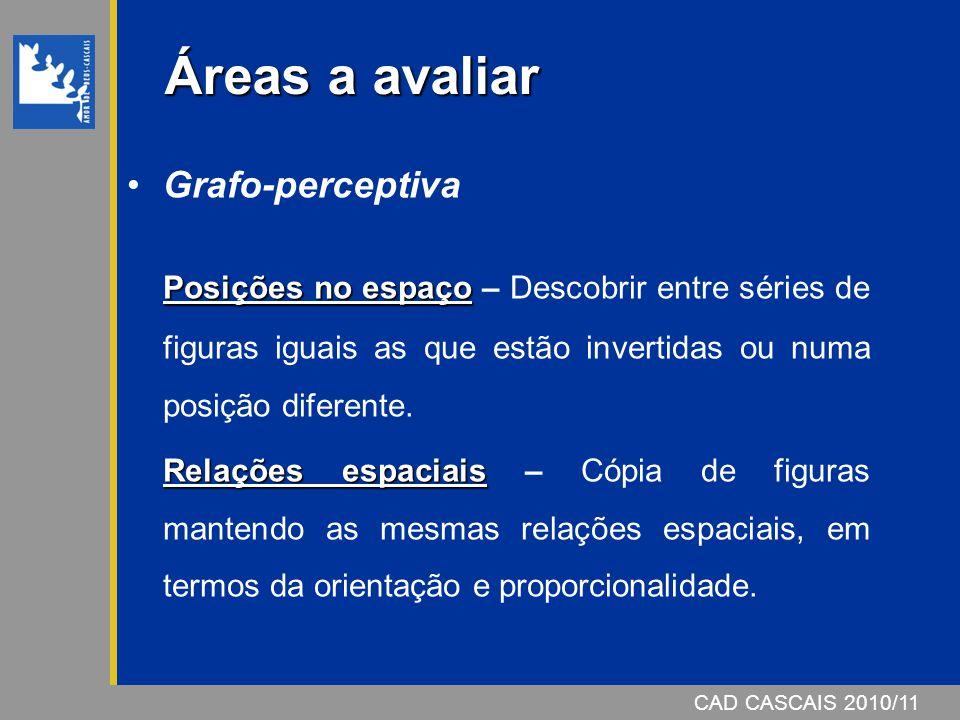 CAD CASCAIS 2006/07 Áreas a avaliar Grafo-perceptiva Posições no espaço Posições no espaço – Descobrir entre séries de figuras iguais as que estão inv