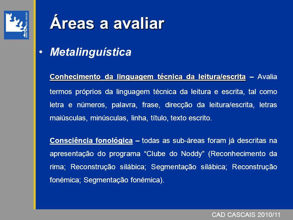 CAD CASCAIS 2006/07 Áreas a avaliar Metalinguística Conhecimento da linguagem técnica da leitura/escrita Conhecimento da linguagem técnica da leitura/