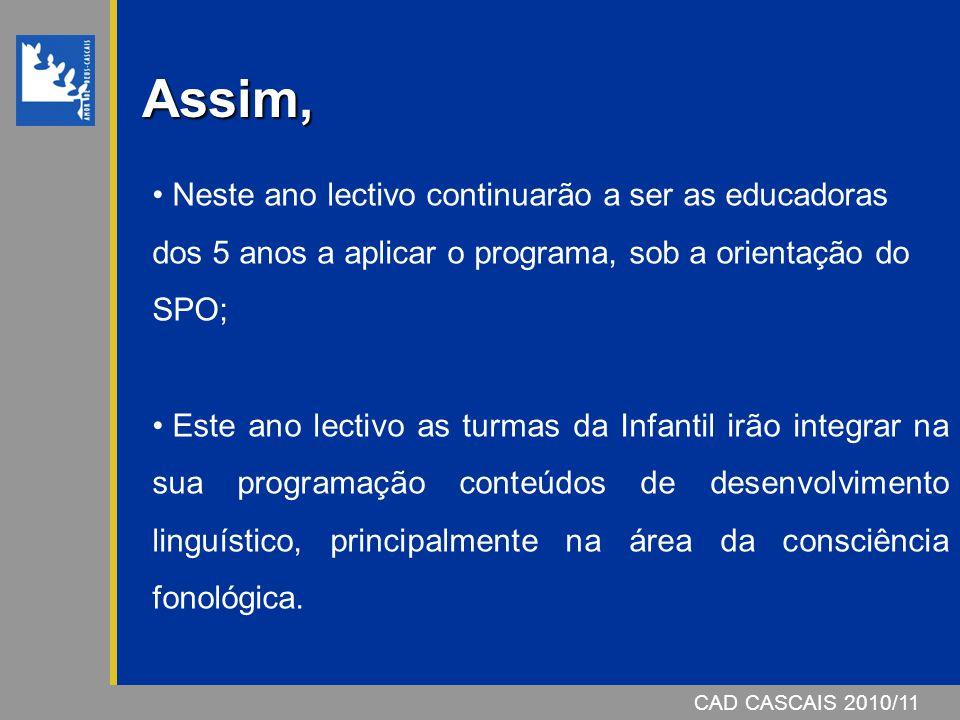 CAD CASCAIS 2006/07CAD CASCAIS 2010/11 Assim, Neste ano lectivo continuarão a ser as educadoras dos 5 anos a aplicar o programa, sob a orientação do S