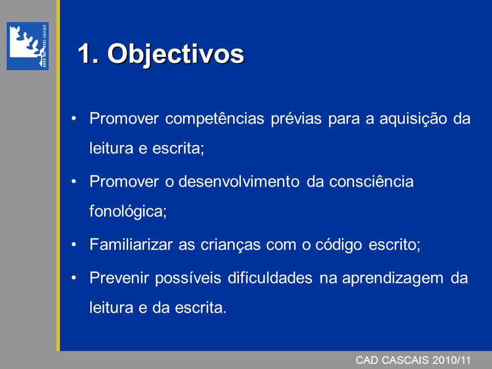 CAD CASCAIS 2006/07 1. Objectivos Promover competências prévias para a aquisição da leitura e escrita; Promover o desenvolvimento da consciência fonol