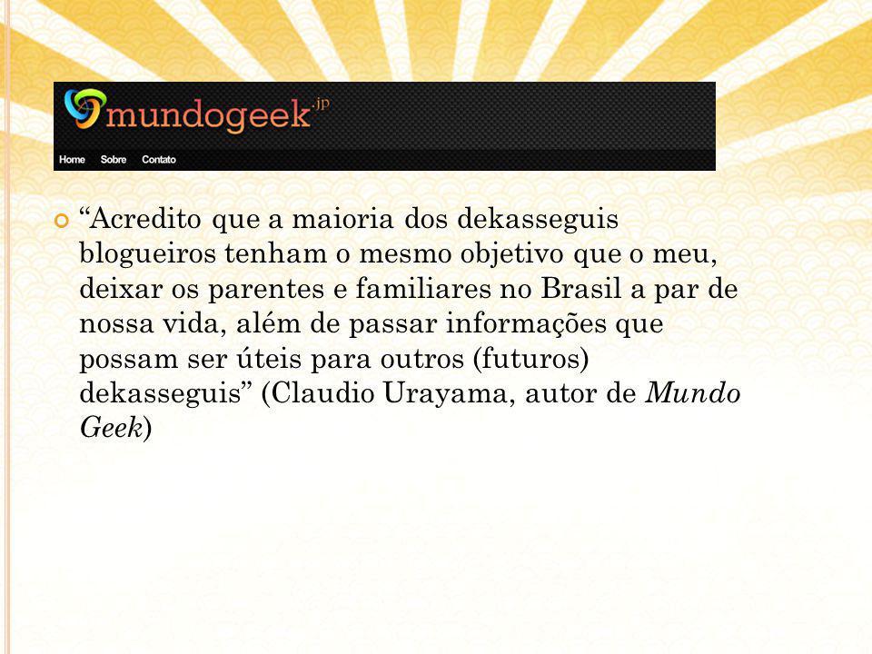 Acredito que a maioria dos dekasseguis blogueiros tenham o mesmo objetivo que o meu, deixar os parentes e familiares no Brasil a par de nossa vida, além de passar informações que possam ser úteis para outros (futuros) dekasseguis (Claudio Urayama, autor de Mundo Geek )
