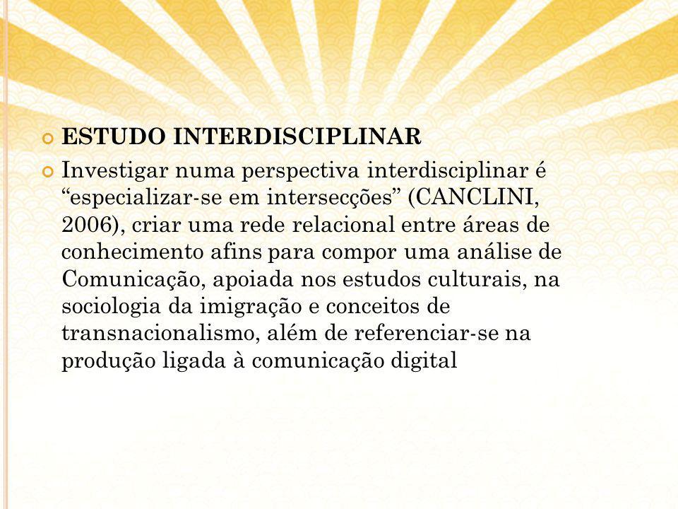 ESTUDO INTERDISCIPLINAR Investigar numa perspectiva interdisciplinar é especializar-se em intersecções (CANCLINI, 2006), criar uma rede relacional entre áreas de conhecimento afins para compor uma análise de Comunicação, apoiada nos estudos culturais, na sociologia da imigração e conceitos de transnacionalismo, além de referenciar-se na produção ligada à comunicação digital