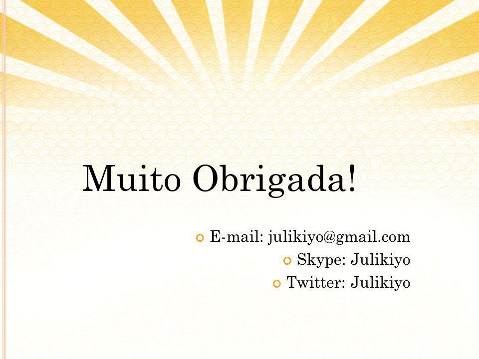Muito Obrigada! E-mail: julikiyo@gmail.com Skype: Julikiyo Twitter: Julikiyo