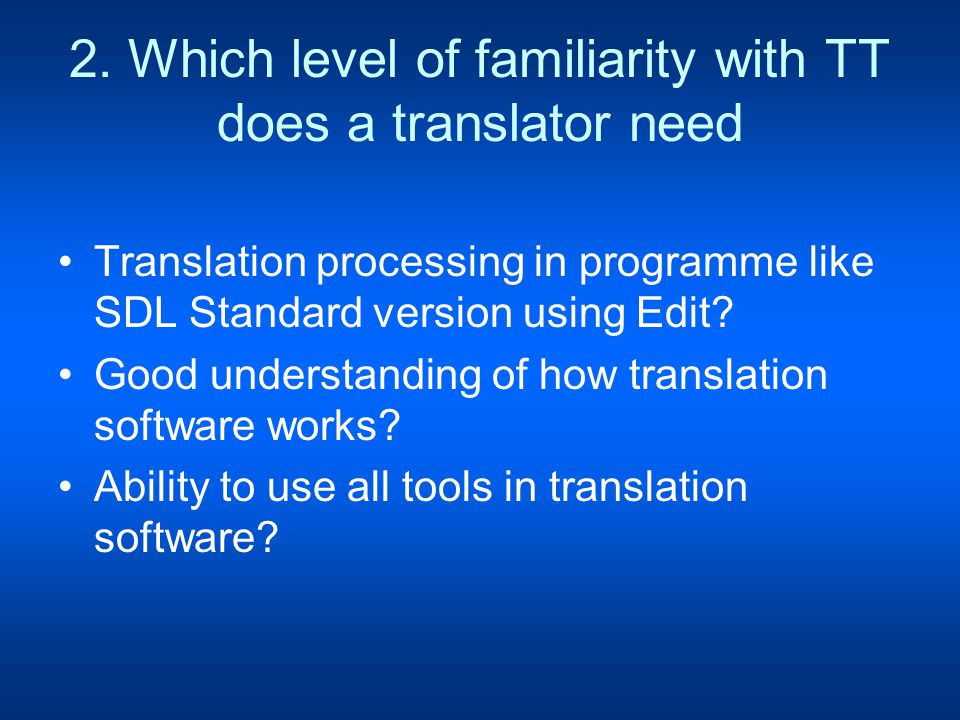 2. Which level of familiarity with TT does a translator need Translation processing in programme like SDL Standard version using Edit? Good understand