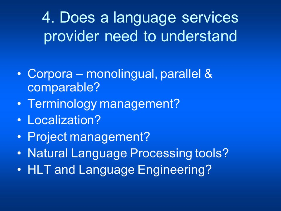4. Does a language services provider need to understand Corpora – monolingual, parallel & comparable? Terminology management? Localization? Project ma