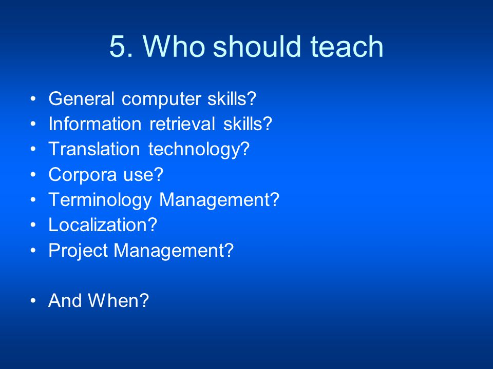 5. Who should teach General computer skills. Information retrieval skills.