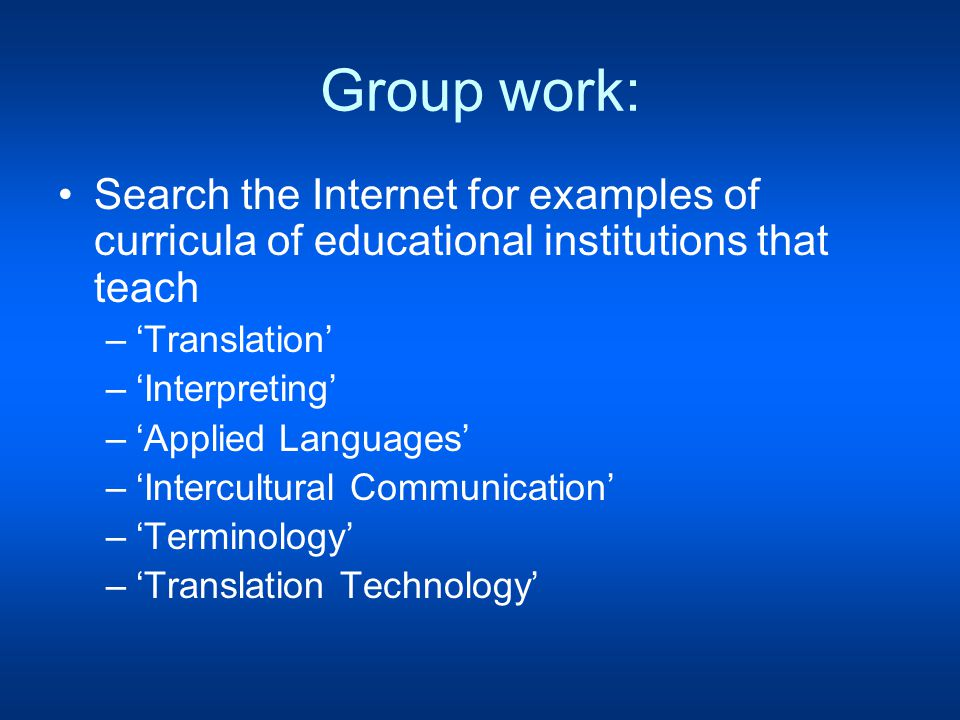 Group work: Search the Internet for examples of curricula of educational institutions that teach –'Translation' –'Interpreting' –'Applied Languages' –'Intercultural Communication' –'Terminology' –'Translation Technology'