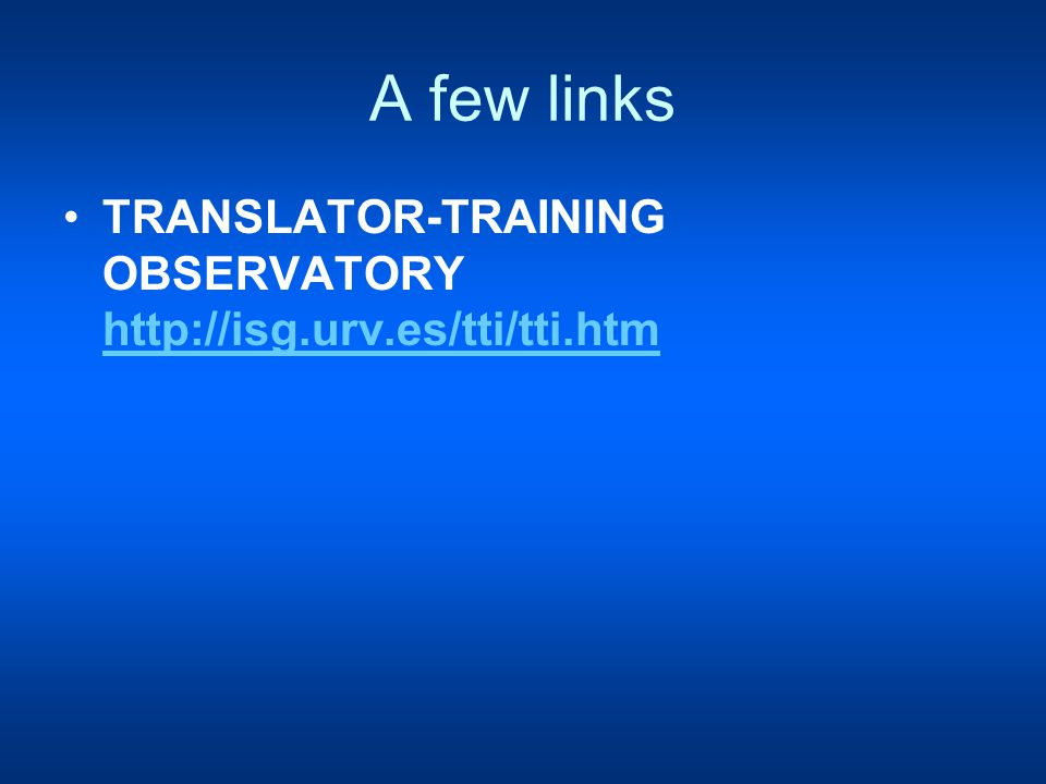 A few links TRANSLATOR-TRAINING OBSERVATORY http://isg.urv.es/tti/tti.htm http://isg.urv.es/tti/tti.htm