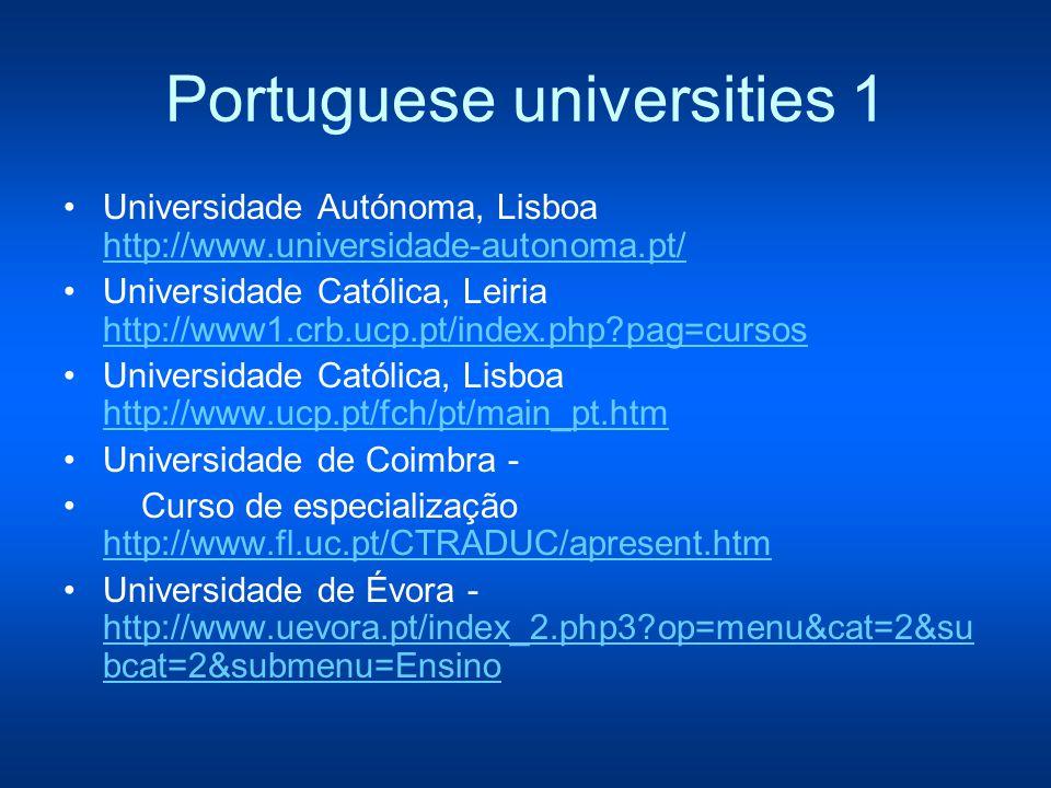 Portuguese universities 1 Universidade Autónoma, Lisboa http://www.universidade-autonoma.pt/ http://www.universidade-autonoma.pt/ Universidade Católica, Leiria http://www1.crb.ucp.pt/index.php pag=cursos http://www1.crb.ucp.pt/index.php pag=cursos Universidade Católica, Lisboa http://www.ucp.pt/fch/pt/main_pt.htm http://www.ucp.pt/fch/pt/main_pt.htm Universidade de Coimbra - Curso de especialização http://www.fl.uc.pt/CTRADUC/apresent.htm http://www.fl.uc.pt/CTRADUC/apresent.htm Universidade de Évora - http://www.uevora.pt/index_2.php3 op=menu&cat=2&su bcat=2&submenu=Ensino http://www.uevora.pt/index_2.php3 op=menu&cat=2&su bcat=2&submenu=Ensino