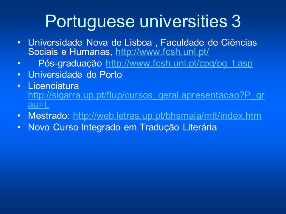 Portuguese universities 3 Universidade Nova de Lisboa, Faculdade de Ciências Sociais e Humanas, http://www.fcsh.unl.pt/ http://www.fcsh.unl.pt/ Pós-graduação http://www.fcsh.unl.pt/cpg/pg_t.asphttp://www.fcsh.unl.pt/cpg/pg_t.asp Universidade do Porto Licenciatura http://sigarra.up.pt/flup/cursos_geral.apresentacao P_gr au=L http://sigarra.up.pt/flup/cursos_geral.apresentacao P_gr au=L Mestrado: http://web.letras.up.pt/bhsmaia/mtt/index.htmhttp://web.letras.up.pt/bhsmaia/mtt/index.htm Novo Curso Integrado em Tradução Literária