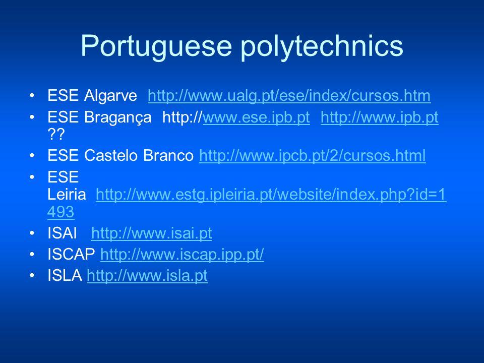 Portuguese polytechnics ESE Algarve http://www.ualg.pt/ese/index/cursos.htmhttp://www.ualg.pt/ese/index/cursos.htm ESE Bragança http://www.ese.ipb.pt http://www.ipb.pt www.ese.ipb.pthttp://www.ipb.pt ESE Castelo Branco http://www.ipcb.pt/2/cursos.html http://www.ipcb.pt/2/cursos.html ESE Leiria http://www.estg.ipleiria.pt/website/index.php id=1 493http://www.estg.ipleiria.pt/website/index.php id=1 493 ISAI http://www.isai.pt http://www.isai.pt ISCAP http://www.iscap.ipp.pt/ http://www.iscap.ipp.pt/ ISLA http://www.isla.pt http://www.isla.pt
