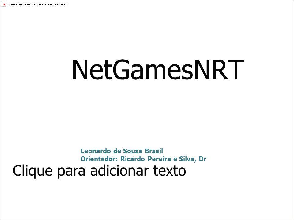 Clique para adicionar texto NetGamesNRT Leonardo de Souza Brasil Orientador: Ricardo Pereira e Silva, Dr