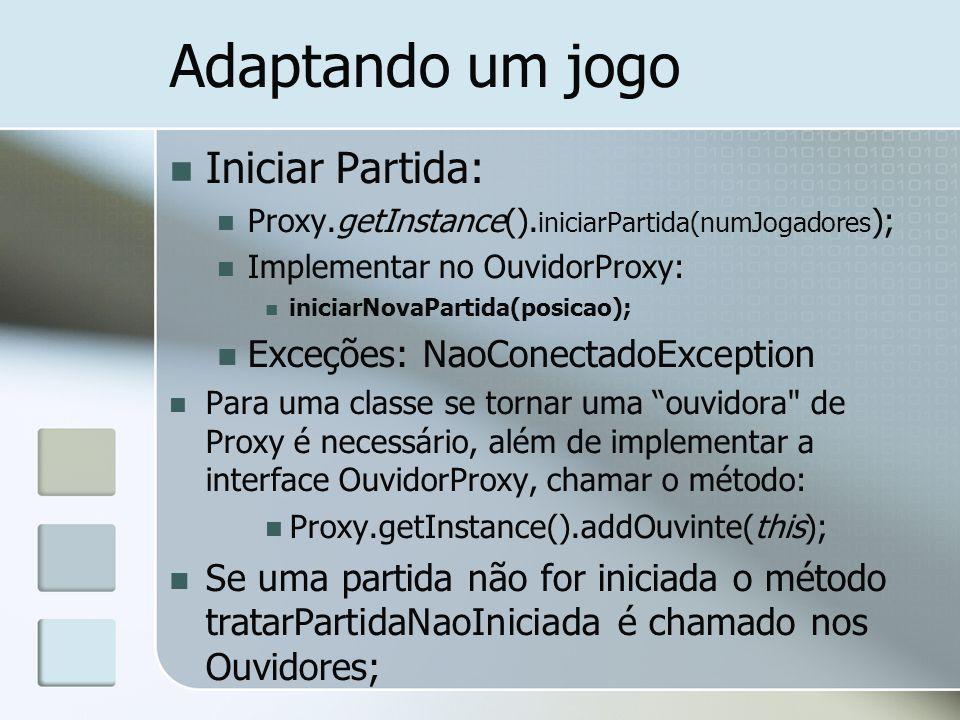 Adaptando um jogo Iniciar Partida: Proxy.getInstance(). iniciarPartida(numJogadores ); Implementar no OuvidorProxy: iniciarNovaPartida(posicao); Exceç