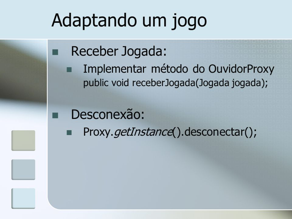 Adaptando um jogo Receber Jogada: Implementar método do OuvidorProxy public void receberJogada(Jogada jogada); Desconexão: Proxy.getInstance().desconectar();