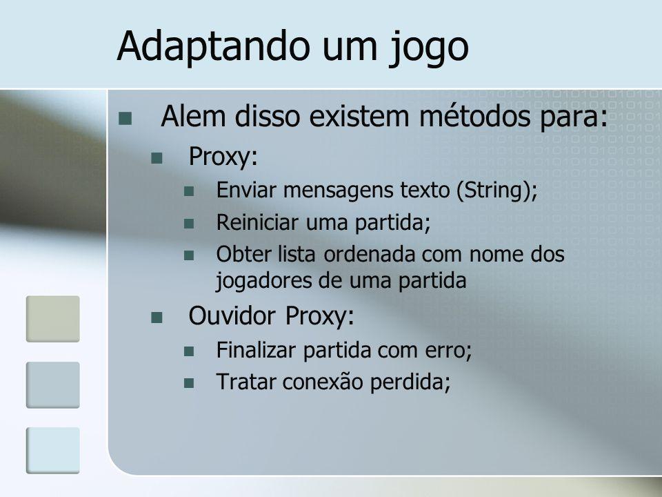 Adaptando um jogo Alem disso existem métodos para: Proxy: Enviar mensagens texto (String); Reiniciar uma partida; Obter lista ordenada com nome dos jo