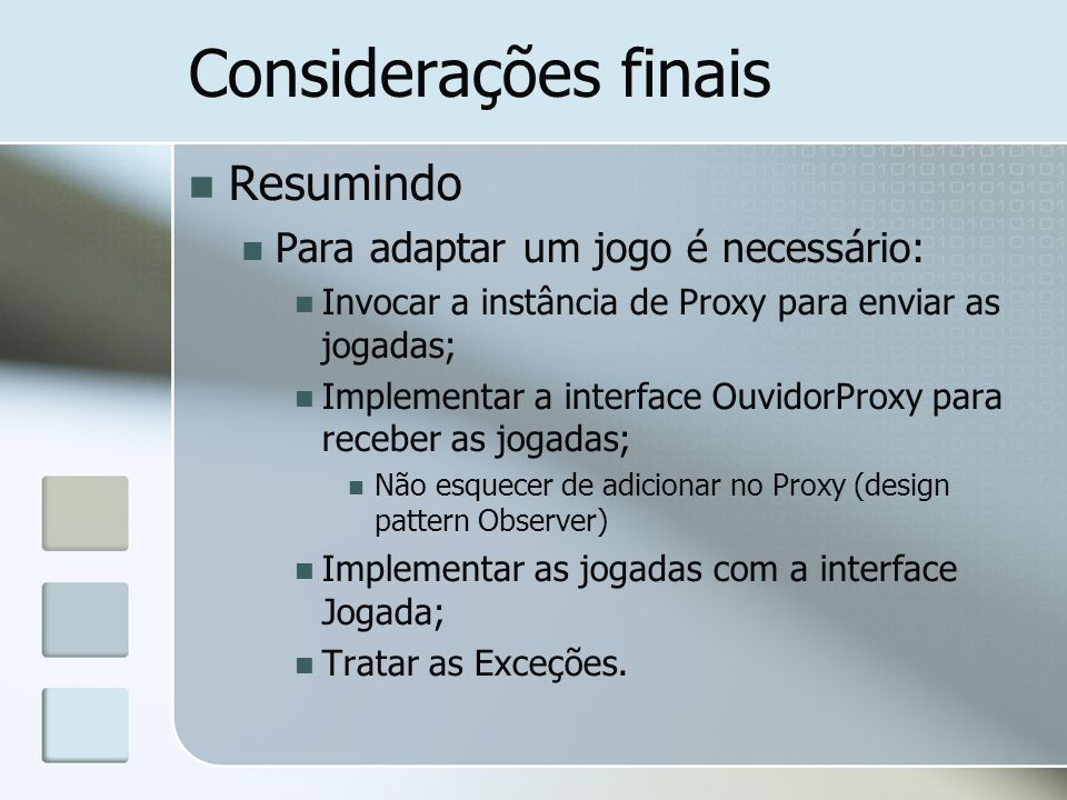 Considerações finais Resumindo Para adaptar um jogo é necessário: Invocar a instância de Proxy para enviar as jogadas; Implementar a interface Ouvidor